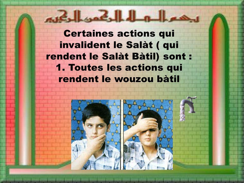 Certaines actions qui invalident le Salàt ( qui rendent le Salàt Bàtil) sont : 1. Toutes les actions qui rendent le wouzou bàtil