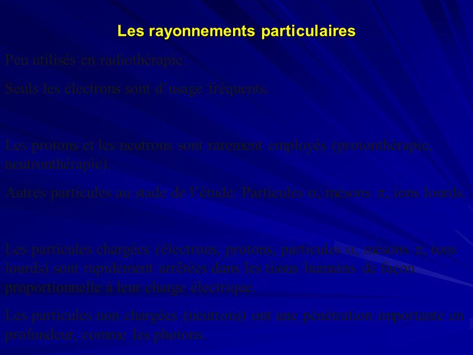Les rayonnements particulaires Peu utilisés en radiothérapie. Seuls les électrons sont dusage fréquents. Les protons et les neutrons sont rarement emp