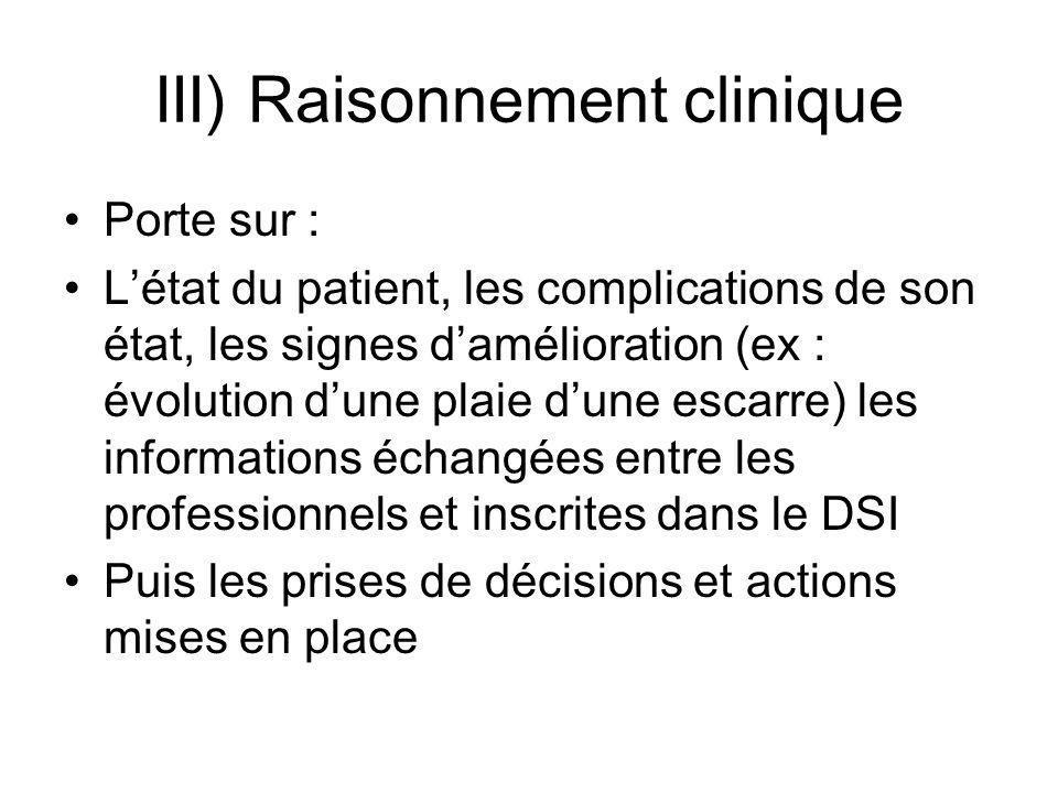 III) Raisonnement clinique Porte sur : Létat du patient, les complications de son état, les signes damélioration (ex : évolution dune plaie dune escar