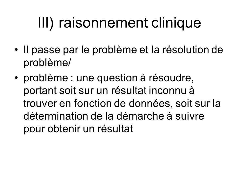 III) raisonnement clinique Il passe par le problème et la résolution de problème/ problème : une question à résoudre, portant soit sur un résultat inc