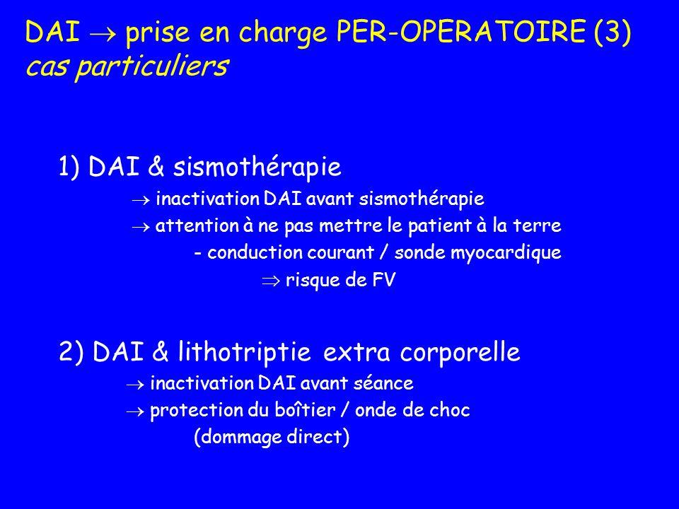DAI prise en charge PER-OPERATOIRE (3) cas particuliers 1) DAI & sismothérapie inactivation DAI avant sismothérapie attention à ne pas mettre le patie