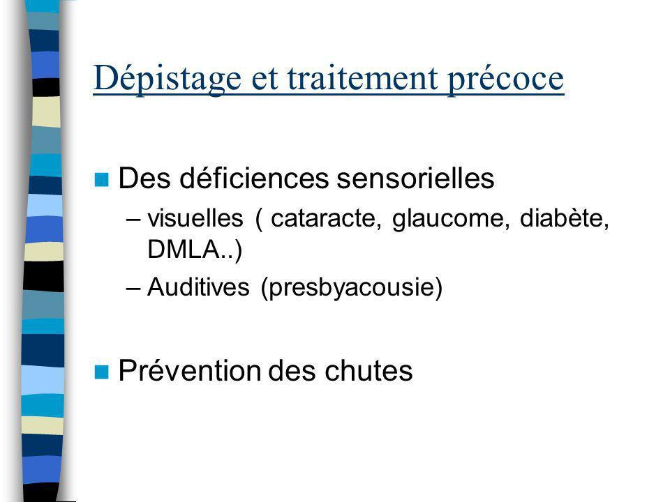 Dépistage et traitement précoce Des déficiences sensorielles –visuelles ( cataracte, glaucome, diabète, DMLA..) –Auditives (presbyacousie) Prévention