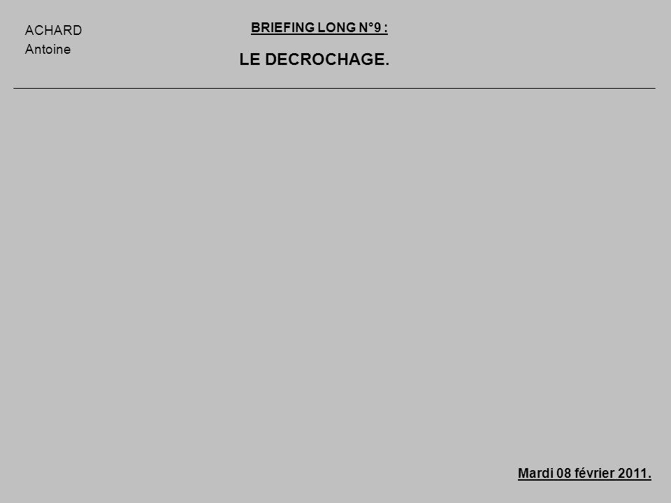 LE DECROCHAGE. ACHARD Antoine BRIEFING LONG N°9 : Mardi 08 février 2011.