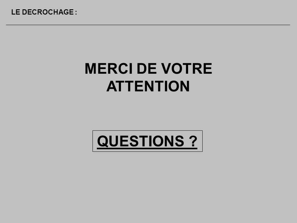 QUESTIONS ? MERCI DE VOTRE ATTENTION LE DECROCHAGE :