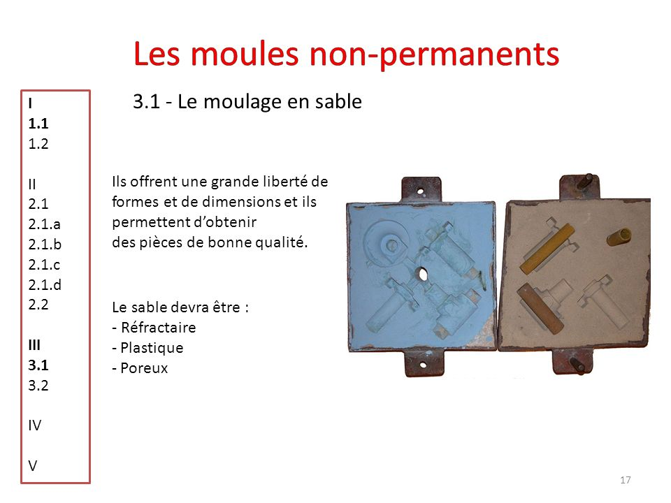 17 3.1 - Le moulage en sable I 1.1 1.2 II 2.1 2.1.a 2.1.b 2.1.c 2.1.d 2.2 III 3.1 3.2 IV V Ils offrent une grande liberté de formes et de dimensions e