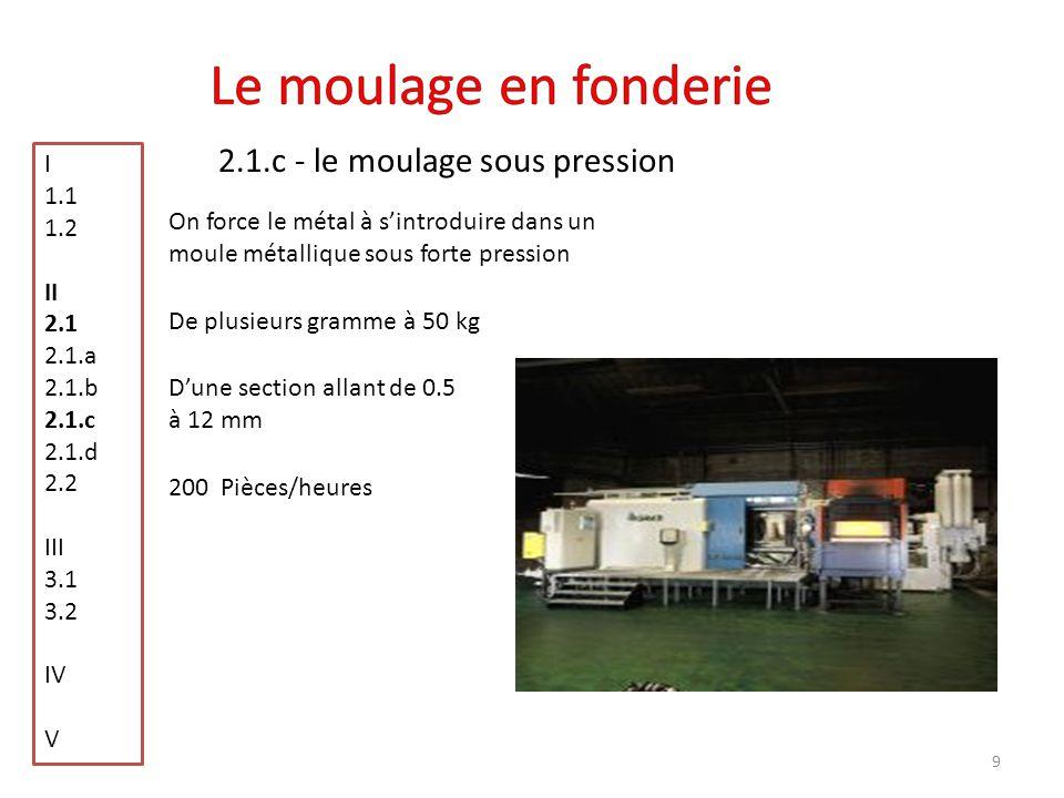 10 2.1.c - le moulage sous pression I 1.1 1.2 II 2.1 2.1.a 2.1.b 2.1.c 2.1.d 2.2 III 3.1 3.2 IV V On distingue deux types de machines sous pression Les machines à chambre chaudeLes machines à chambre froide 1.