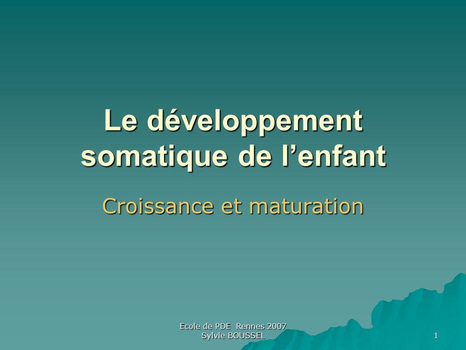 Ecole de PDE Rennes 2007 Sylvie BOUSSEL 1 Le développement somatique de lenfant Croissance et maturation