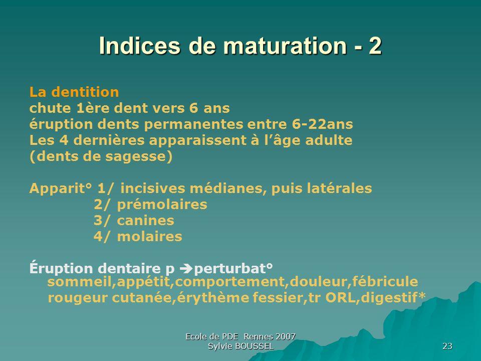 Ecole de PDE Rennes 2007 Sylvie BOUSSEL 23 Indices de maturation - 2 La dentition chute 1ère dent vers 6 ans éruption dents permanentes entre 6-22ans