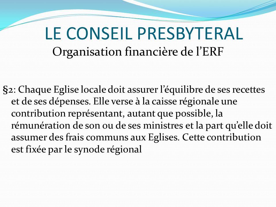 LE CONSEIL PRESBYTERAL Organisation financière de lERF §2: Chaque Eglise locale doit assurer léquilibre de ses recettes et de ses dépenses. Elle verse