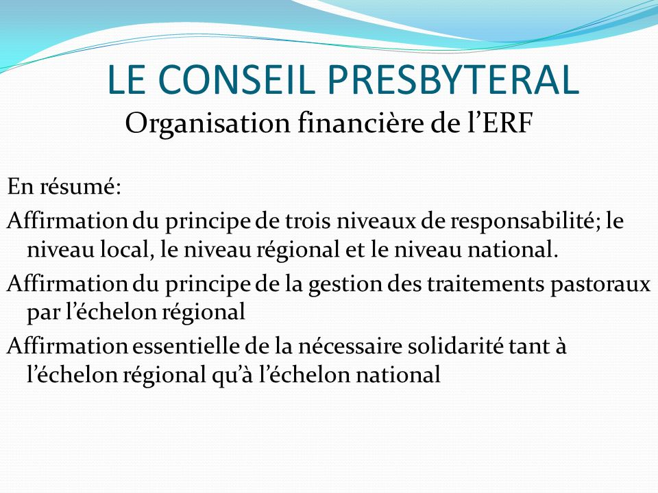 LE CONSEIL PRESBYTERAL Organisation financière de lERF En résumé: Affirmation du principe de trois niveaux de responsabilité; le niveau local, le niveau régional et le niveau national.