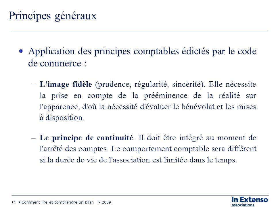 16 Comment lire et comprendre un bilan 2009 Principes généraux Application des principes comptables édictés par le code de commerce : –L'image fidèle
