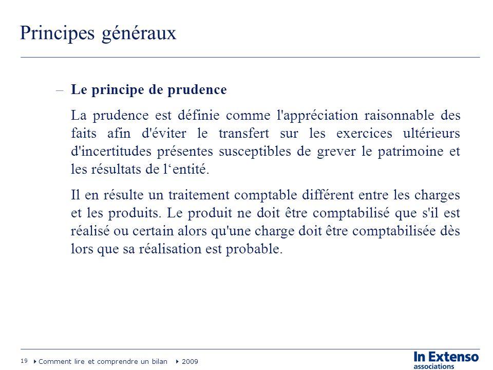 19 Comment lire et comprendre un bilan 2009 Principes généraux –Le principe de prudence La prudence est définie comme l'appréciation raisonnable des f