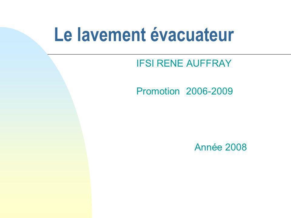 Le lavement évacuateur IFSI RENE AUFFRAY Promotion 2006-2009 Année 2008