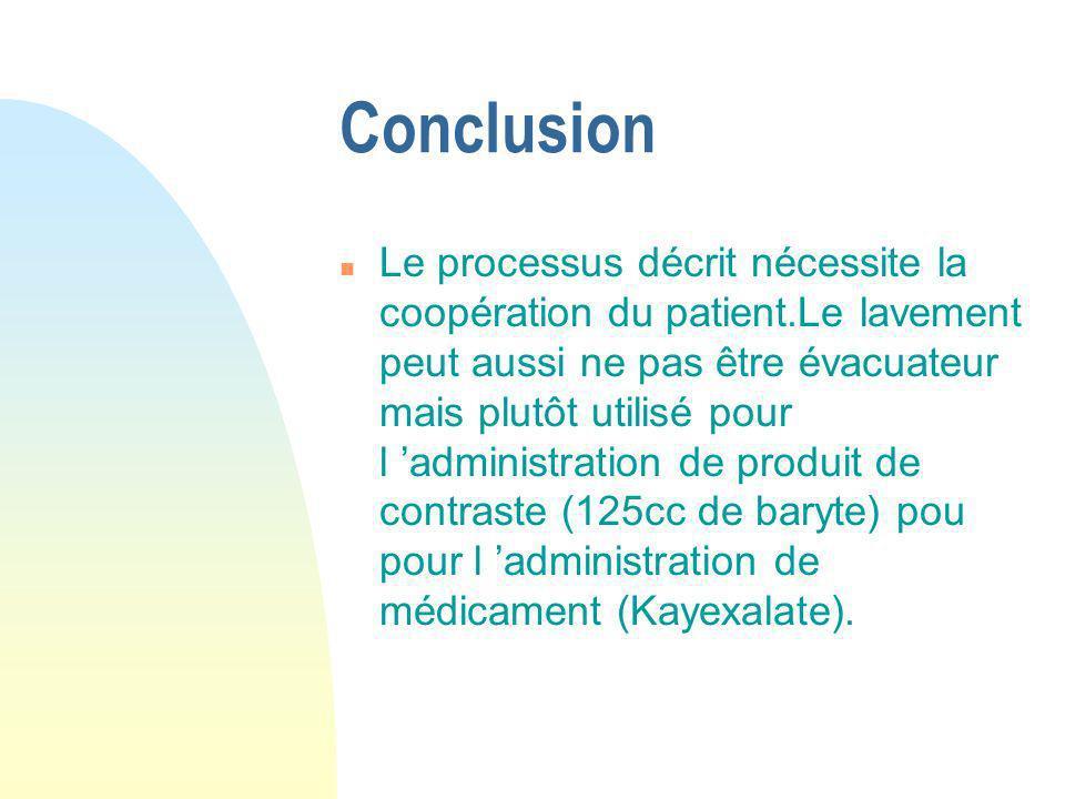 Conclusion n Le processus décrit nécessite la coopération du patient.Le lavement peut aussi ne pas être évacuateur mais plutôt utilisé pour l administ