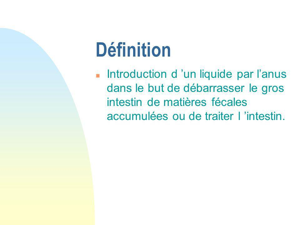 Définition n Introduction d un liquide par lanus dans le but de débarrasser le gros intestin de matières fécales accumulées ou de traiter l intestin.