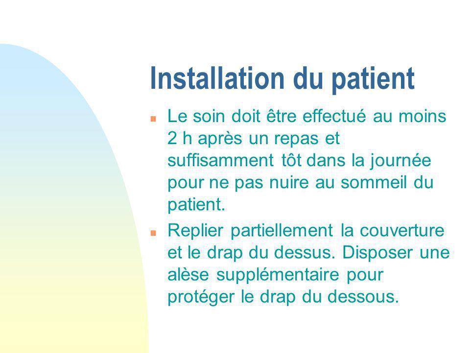 Installation du patient n Le soin doit être effectué au moins 2 h après un repas et suffisamment tôt dans la journée pour ne pas nuire au sommeil du p