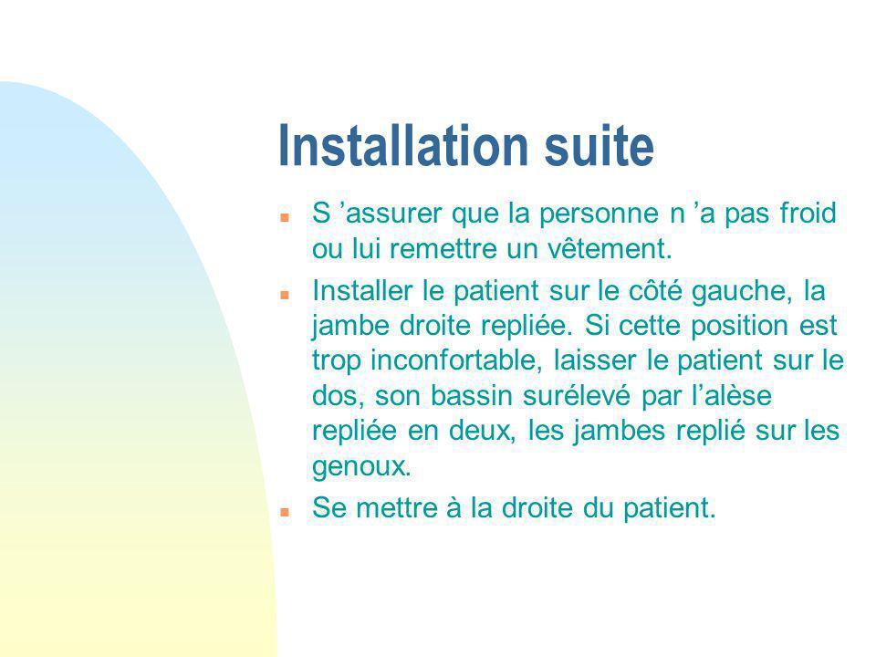 Installation suite n S assurer que la personne n a pas froid ou lui remettre un vêtement. n Installer le patient sur le côté gauche, la jambe droite r