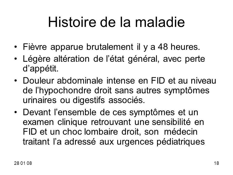 28 01 0818 Histoire de la maladie Fièvre apparue brutalement il y a 48 heures. Légère altération de létat général, avec perte dappétit. Douleur abdomi