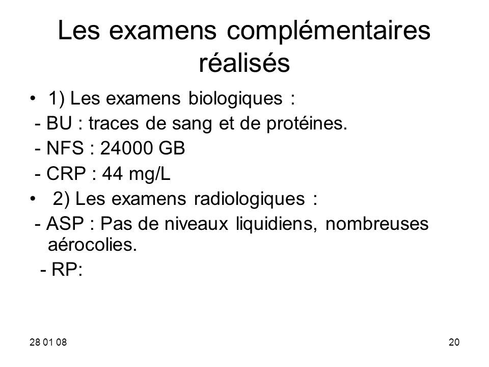 28 01 0820 Les examens complémentaires réalisés 1) Les examens biologiques : - BU : traces de sang et de protéines. - NFS : 24000 GB - CRP : 44 mg/L 2