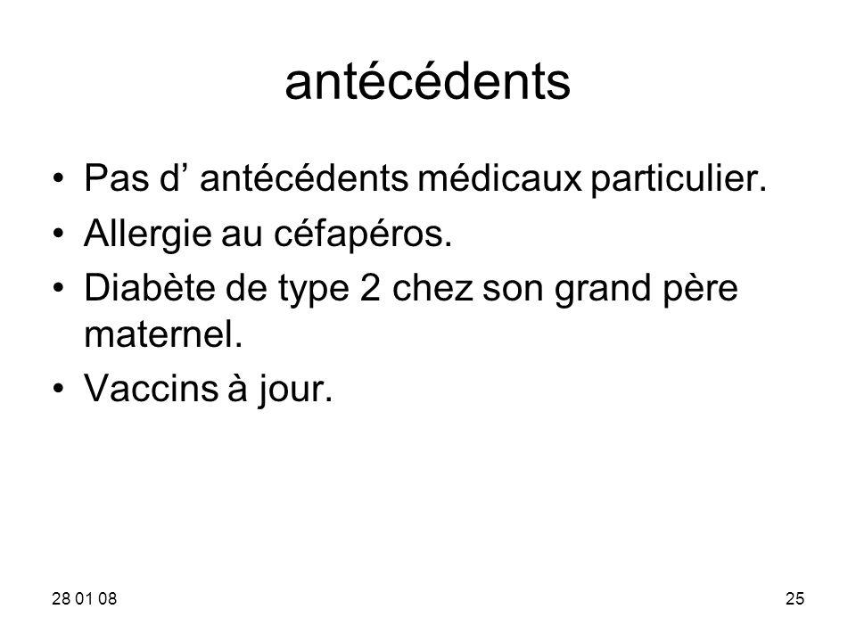 28 01 0825 antécédents Pas d antécédents médicaux particulier. Allergie au céfapéros. Diabète de type 2 chez son grand père maternel. Vaccins à jour.