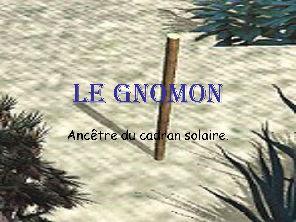 Le gnomon Ancêtre du cadran solaire.