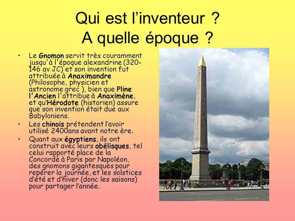 Qui est linventeur ? A quelle époque ? Le Gnomon servit très couramment jusqu'à l'époque alexandrine (320- 146 av JC) et son invention fut attribuée à