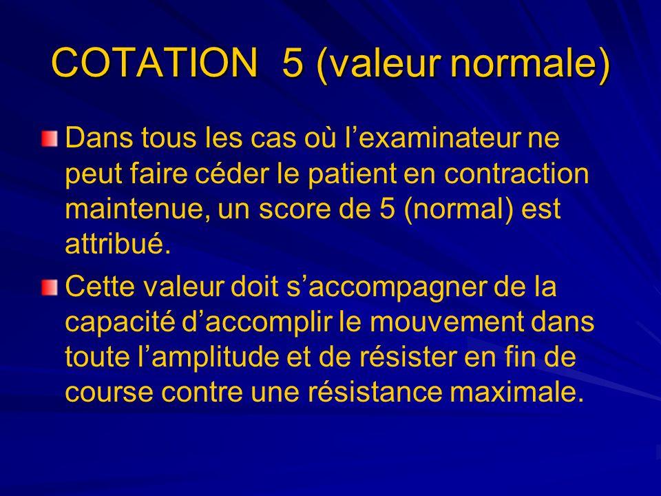 COTATION 5 (valeur normale) Dans tous les cas où lexaminateur ne peut faire céder le patient en contraction maintenue, un score de 5 (normal) est attr