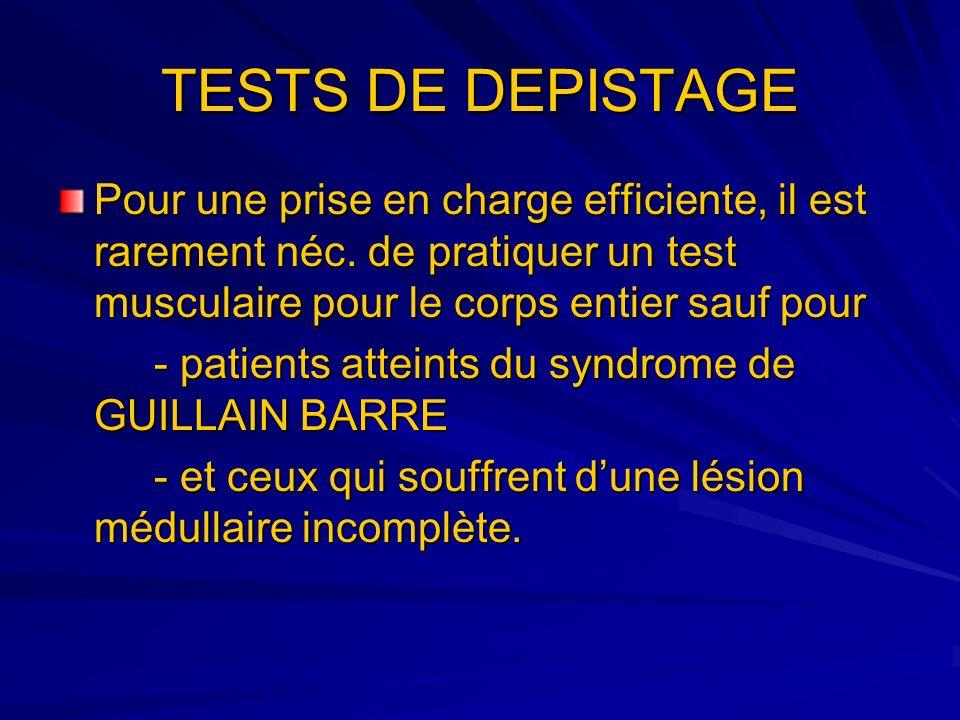 TESTS DE DEPISTAGE Pour une prise en charge efficiente, il est rarement néc. de pratiquer un test musculaire pour le corps entier sauf pour - patients