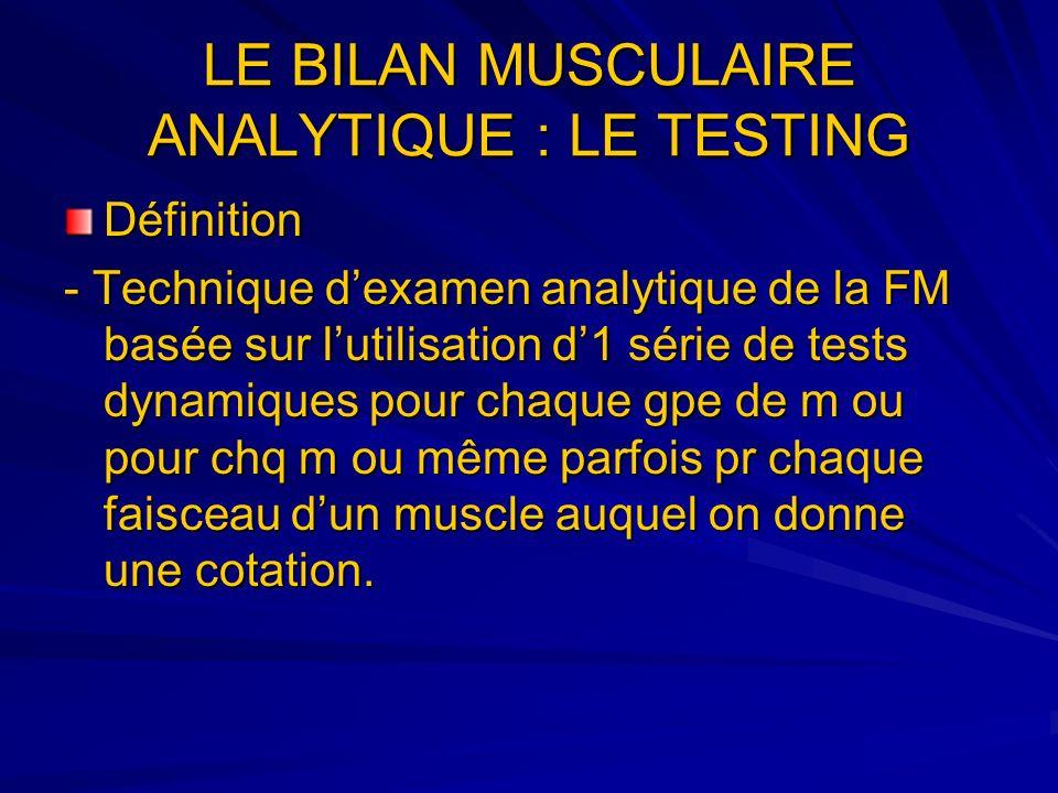 LE BILAN MUSCULAIRE ANALYTIQUE : LE TESTING Définition - Technique dexamen analytique de la FM basée sur lutilisation d1 série de tests dynamiques pou