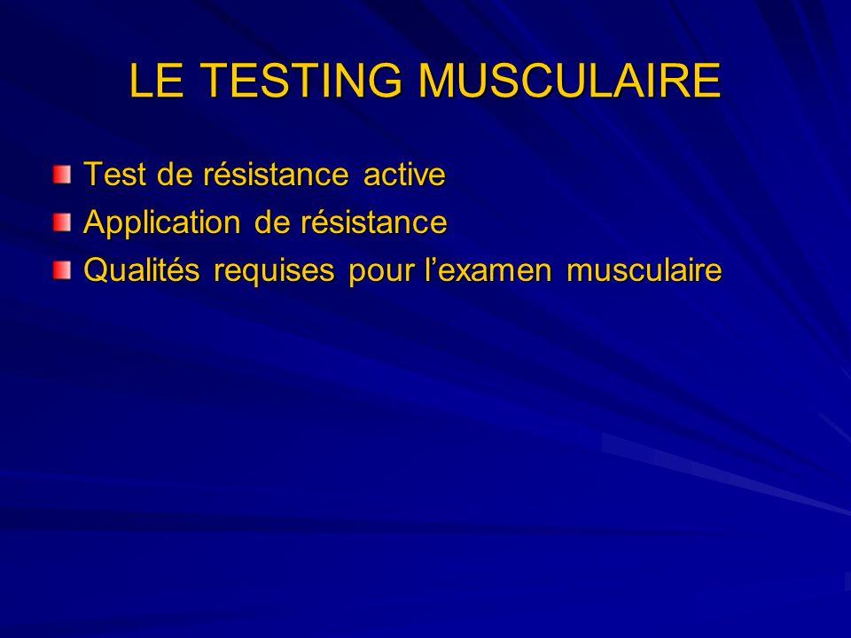 LE TESTING MUSCULAIRE Test de résistance active Application de résistance Qualités requises pour lexamen musculaire