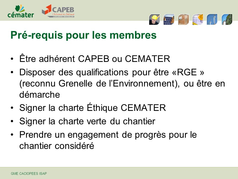 GME CACIOPEES ISAP Pré-requis pour les membres Être adhérent CAPEB ou CEMATER Disposer des qualifications pour être «RGE » (reconnu Grenelle de lEnvir