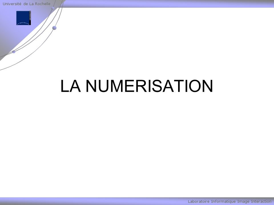 Université de La Rochelle Laboratoire Informatique Image Interaction LA NUMERISATION