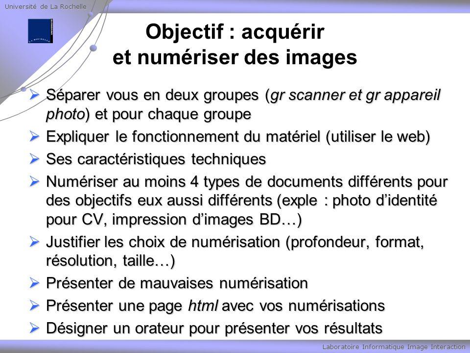 Université de La Rochelle Laboratoire Informatique Image Interaction Objectif : acquérir et numériser des images Séparer vous en deux groupes (gr scan