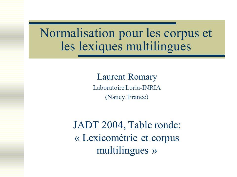 Normalisation pour les corpus et les lexiques multilingues Laurent Romary Laboratoire Loria-INRIA (Nancy, France) JADT 2004, Table ronde: « Lexicométr