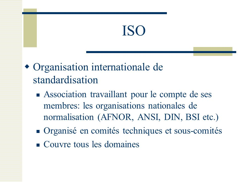 ISO Organisation internationale de standardisation Association travaillant pour le compte de ses membres: les organisations nationales de normalisatio