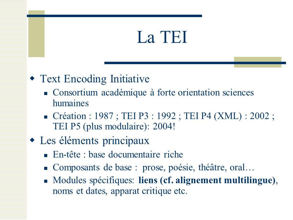 La TEI Text Encoding Initiative Consortium académique à forte orientation sciences humaines Création : 1987 ; TEI P3 : 1992 ; TEI P4 (XML) : 2002 ; TE