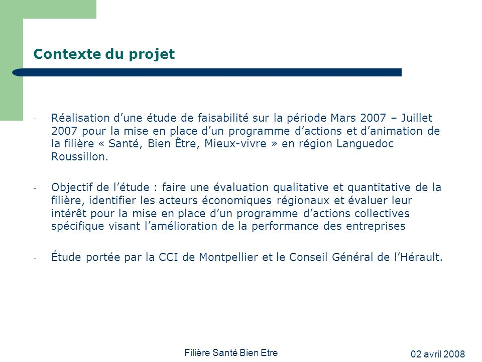 02 avril 2008 Filière Santé Bien Etre Contexte du projet - Réalisation dune étude de faisabilité sur la période Mars 2007 – Juillet 2007 pour la mise en place dun programme dactions et danimation de la filière « Santé, Bien Être, Mieux-vivre » en région Languedoc Roussillon.