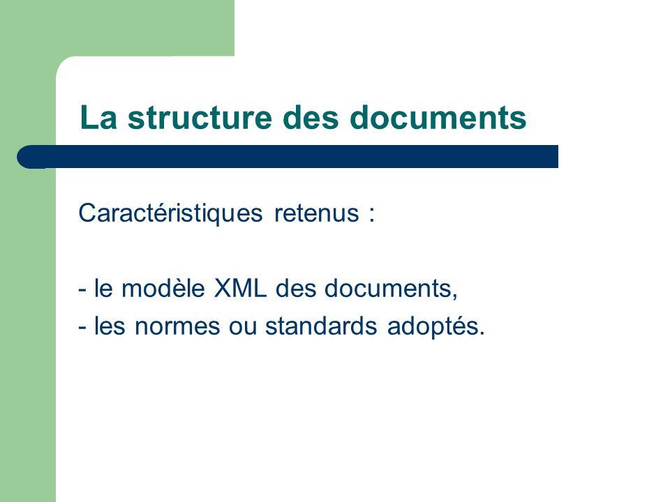 La structure des documents Caractéristiques retenus : - le modèle XML des documents, - les normes ou standards adoptés.