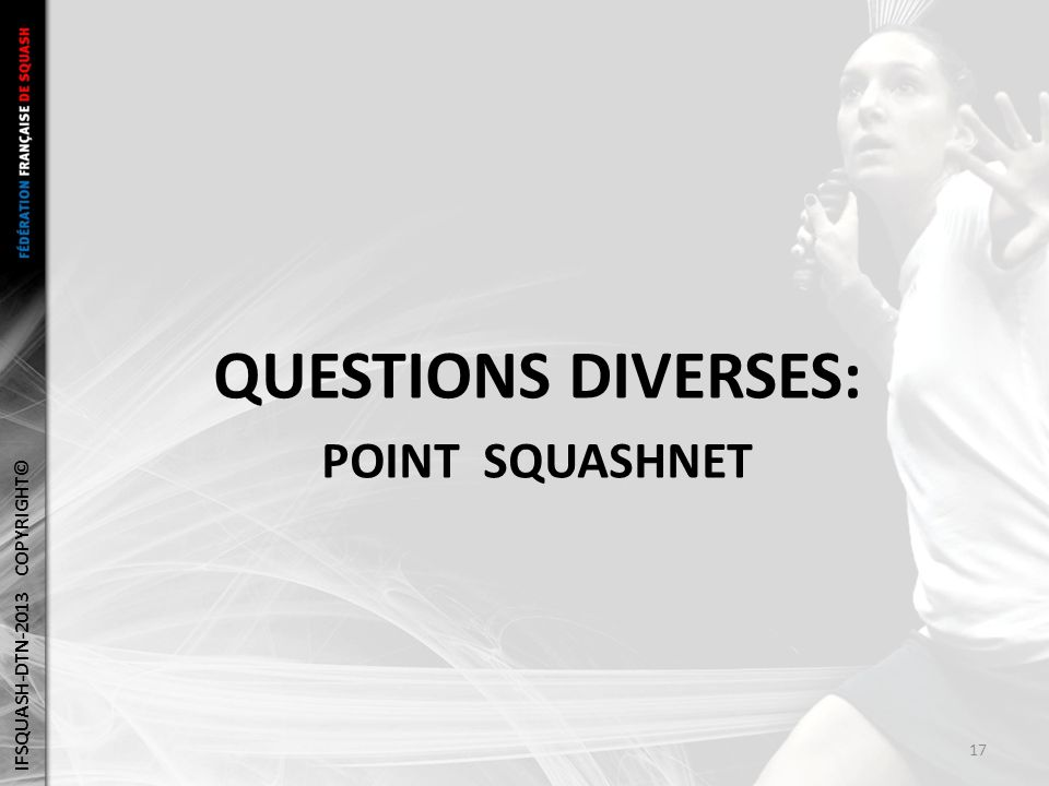 QUESTIONS DIVERSES: POINT SQUASHNET IFSQUASH-DTN-2013 COPYRIGHT© 17