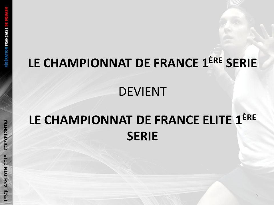 LE CHAMPIONNAT DE FRANCE 1 ÈRE SERIE DEVIENT LE CHAMPIONNAT DE FRANCE ELITE 1 ÈRE SERIE IFSQUASH-DTN-2013 COPYRIGHT© 9