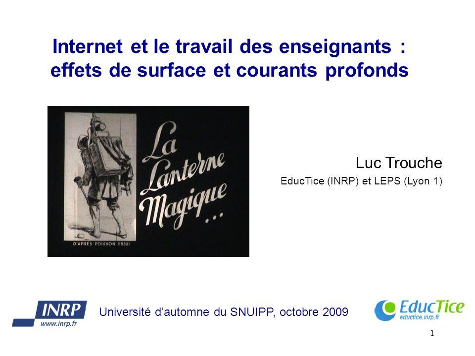 1 Internet et le travail des enseignants : effets de surface et courants profonds Luc Trouche EducTice (INRP) et LEPS (Lyon 1) Université dautomne du SNUIPP, octobre 2009