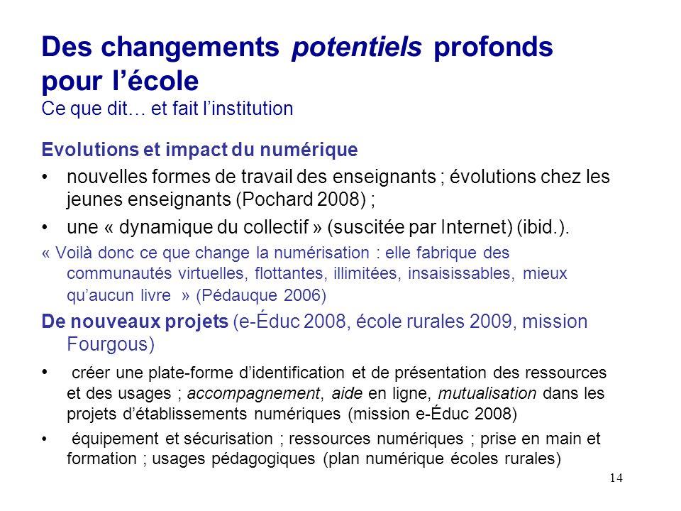14 Evolutions et impact du numérique nouvelles formes de travail des enseignants ; évolutions chez les jeunes enseignants (Pochard 2008) ; une « dynamique du collectif » (suscitée par Internet) (ibid.).