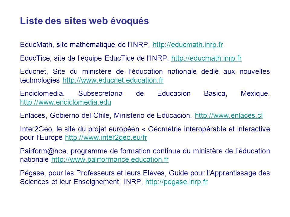 EducMath, site mathématique de lINRP, http://educmath.inrp.frhttp://educmath.inrp.fr EducTice, site de léquipe EducTice de lINRP, http://educmath.inrp.frhttp://educmath.inrp.fr Educnet, Site du ministère de léducation nationale dédié aux nouvelles technologies http://www.educnet.education.frhttp://www.educnet.education.fr Enciclomedia, Subsecretaria de Educacion Basica, Mexique, http://www.enciclomedia.edu http://www.enciclomedia.edu Enlaces, Gobierno del Chile, Ministerio de Educacion, http://www.enlaces.clhttp://www.enlaces.cl Inter2Geo, le site du projet européen « Géométrie interopérable et interactive pour lEurope http://www.inter2geo.eu/frhttp://www.inter2geo.eu/fr Pairform@nce, programme de formation continue du ministère de léducation nationale http://www.pairformance.education.frhttp://www.pairformance.education.fr Pégase, pour les Professeurs et leurs Elèves, Guide pour lApprentissage des Sciences et leur Enseignement, INRP, http://pegase.inrp.frhttp://pegase.inrp.fr Liste des sites web évoqués
