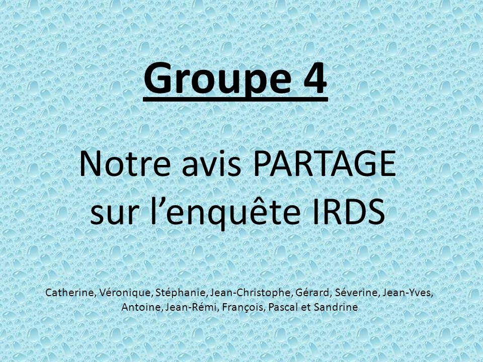 Groupe 4 Notre avis PARTAGE sur lenquête IRDS Catherine, Véronique, Stéphanie, Jean-Christophe, Gérard, Séverine, Jean-Yves, Antoine, Jean-Rémi, Franç