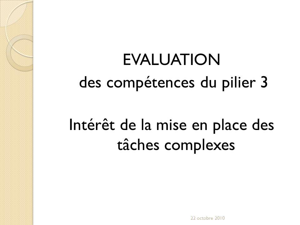 EVALUATION des compétences du pilier 3 Intérêt de la mise en place des tâches complexes 22 octobre 2010