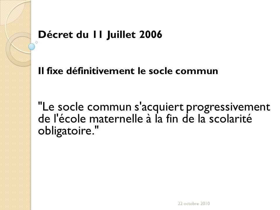 Décret du 11 Juillet 2006 Il fixe définitivement le socle commun Le socle commun s acquiert progressivement de l école maternelle à la fin de la scolarité obligatoire. 22 octobre 2010