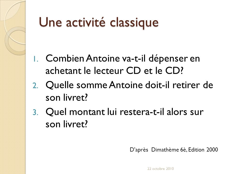 Une activité classique 1. Combien Antoine va-t-il dépenser en achetant le lecteur CD et le CD? 2. Quelle somme Antoine doit-il retirer de son livret?