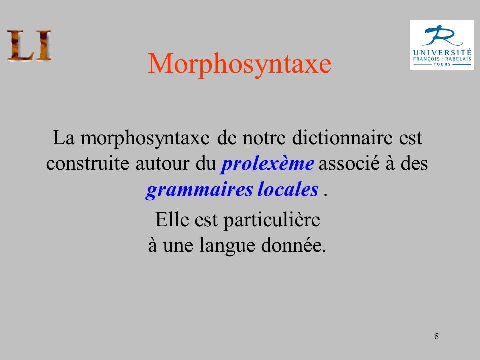 8 Morphosyntaxe La morphosyntaxe de notre dictionnaire est construite autour du prolexème associé à des grammaires locales. Elle est particulière à un