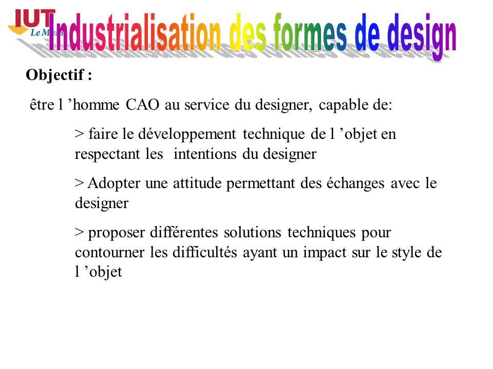 Objectif : être l homme CAO au service du designer, capable de: > faire le développement technique de l objet en respectant les intentions du designer