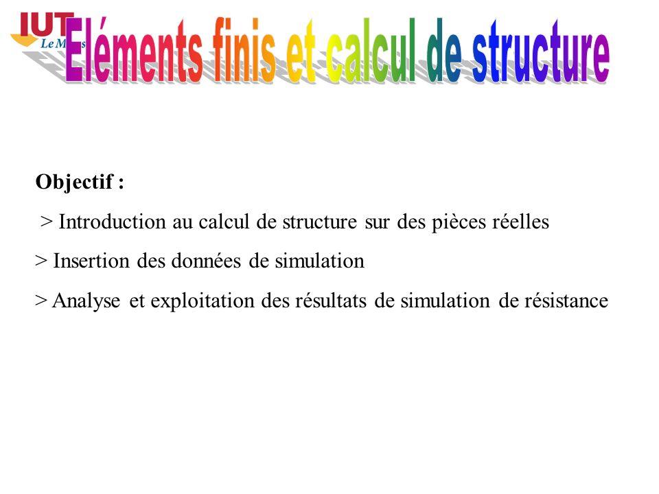 Objectif : > Introduction au calcul de structure sur des pièces réelles > Insertion des données de simulation > Analyse et exploitation des résultats